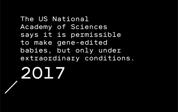 Timeline entry 2017: The US National Academy of Sciences says it is permissible to genetically engineer humans, but only under extraordinary conditions.