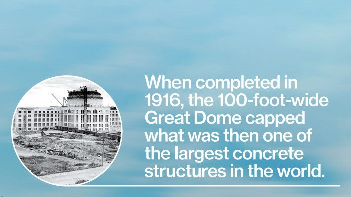 When completed in 1916, the 100-foot-wide Great Dome capped what was then one of the largest concrete structures in the world.