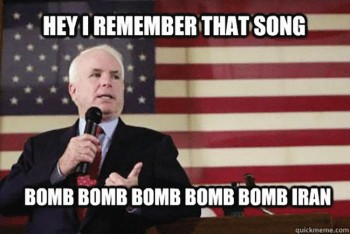 "Meme showing photo of JOhn Mccain, which reads, ""Hey I remember that song bomb bomb bomb bomb bomb Iran."""